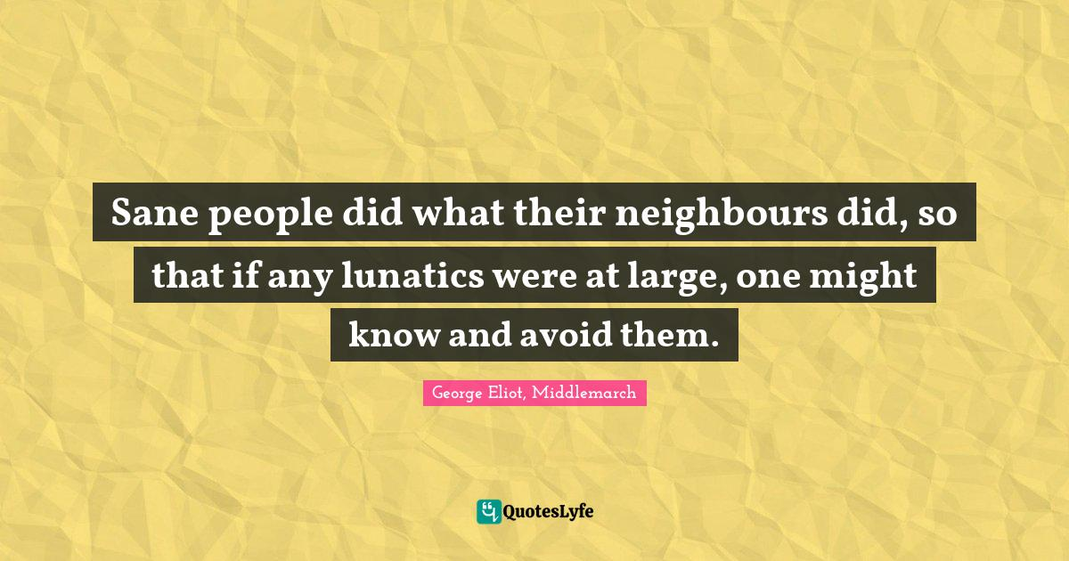 George Eliot, Middlemarch Quotes: Sane people did what their neighbours did, so that if any lunatics were at large, one might know and avoid them.