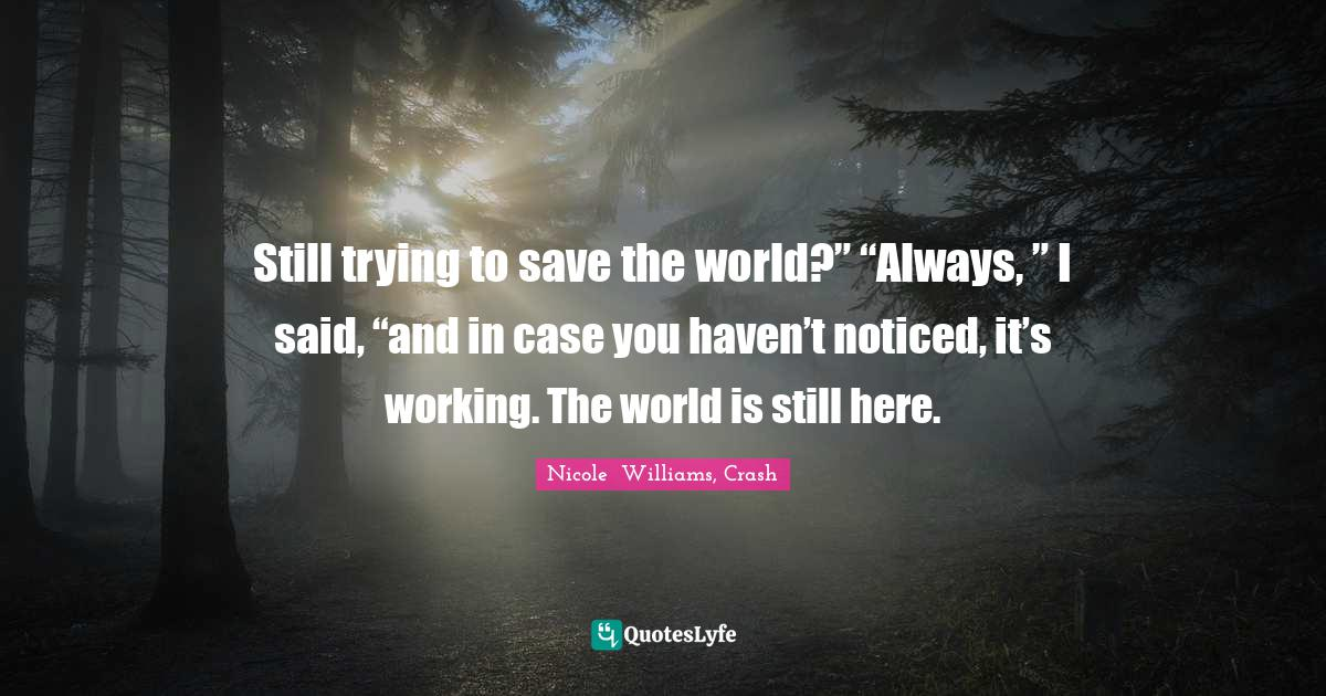 "Nicole  Williams, Crash Quotes: Still trying to save the world?"" ""Always, "" I said, ""and in case you haven't noticed, it's working. The world is still here."
