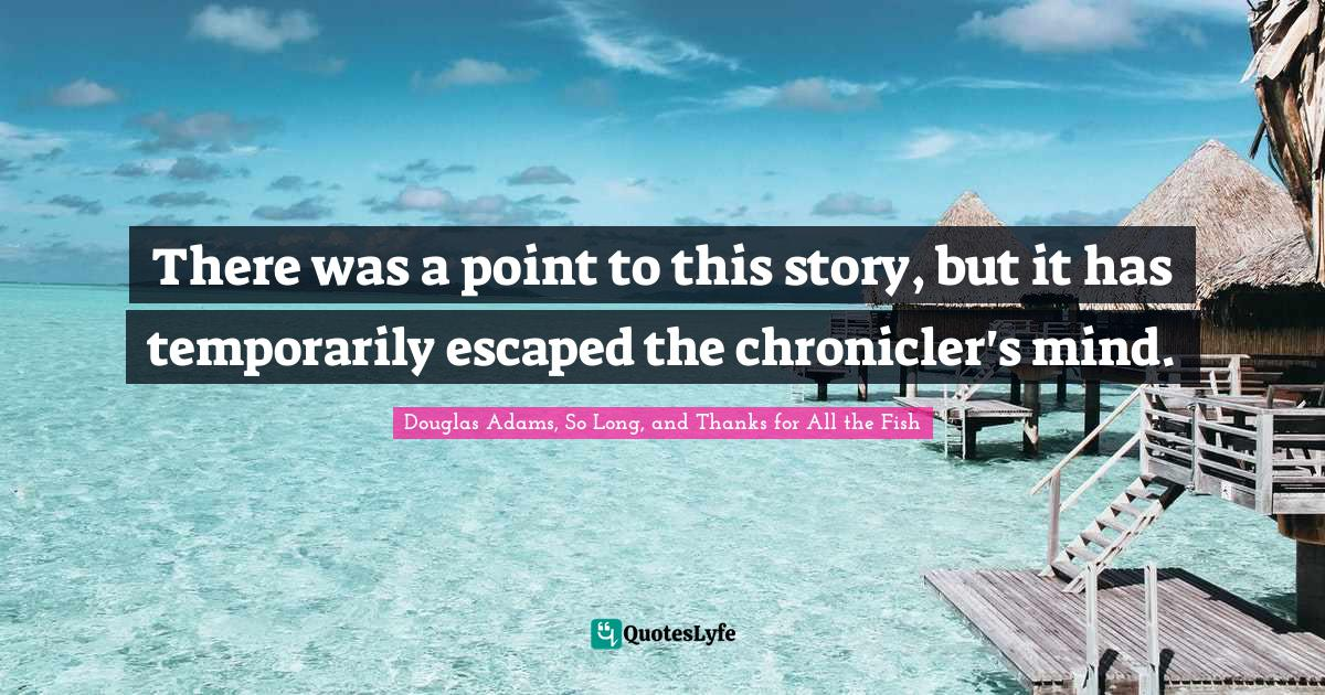 Douglas Adams, So Long, and Thanks for All the Fish Quotes: There was a point to this story, but it has temporarily escaped the chronicler's mind.