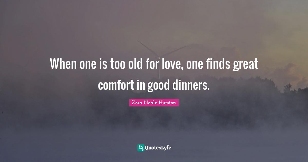 Zora Neale Hurston Quotes: When one is too old for love, one finds great comfort in good dinners.
