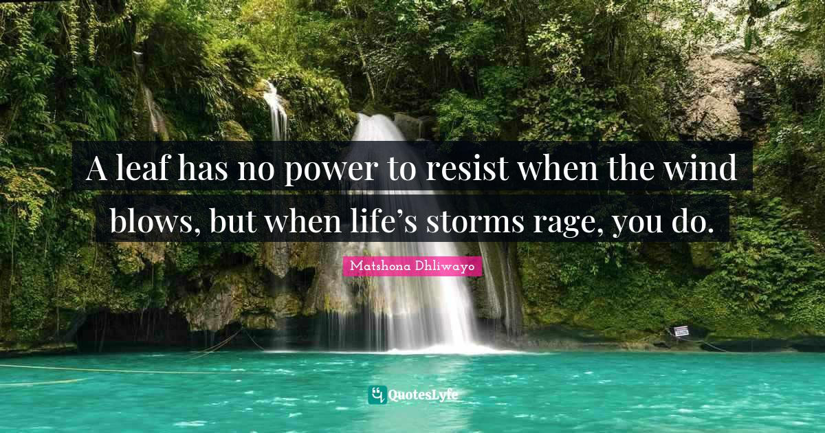 """Trials And Tribulations Quotes: """"A leaf has no power to resist when the wind blows, but when life's storms rage, you do."""""""