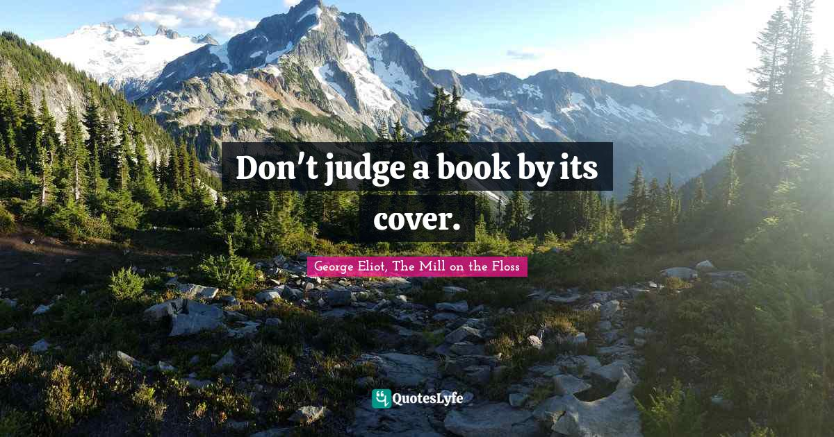 George Eliot, The Mill on the Floss Quotes: Don't judge a book by its cover.