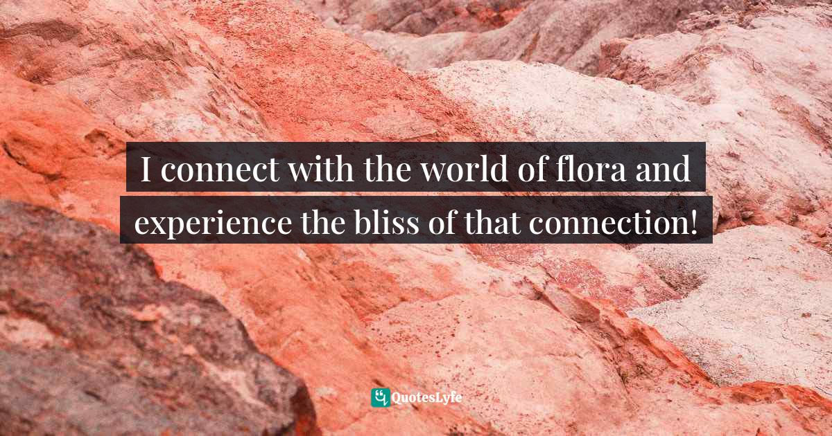 """Joyful Living Quotes: """"I connect with the world of flora and experience the bliss of that connection!"""""""