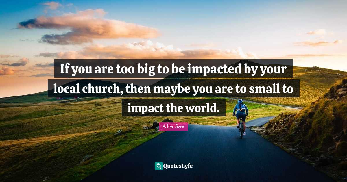 Alin Sav Quotes: If you are too big to be impacted by your local church, then maybe you are to small to impact the world.