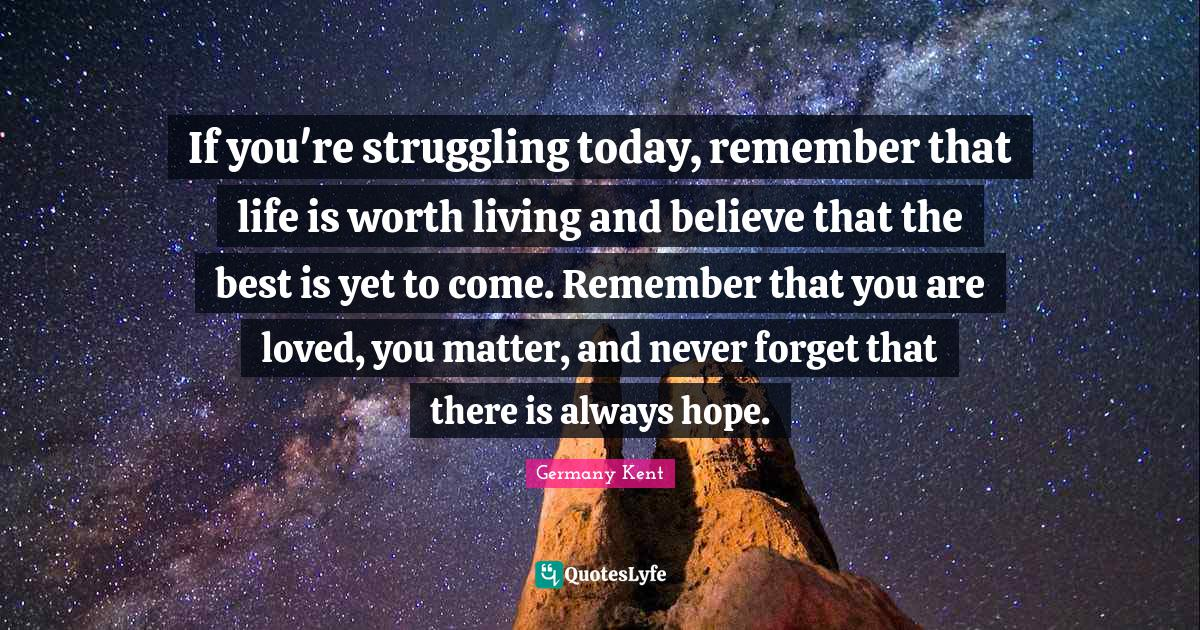 Germany Kent Quotes: If you're struggling today, remember that life is worth living and believe that the best is yet to come. Remember that you are loved, you matter, and never forget that there is always hope.
