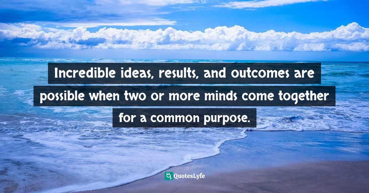 Mensah Oteh, Unlocking Life's Treasure Chest: Wisdom keys to keep you inspired, encouraged, motivated and focused Quotes: Incredible ideas, results, and outcomes are possible when two or more minds come together for a common purpose.