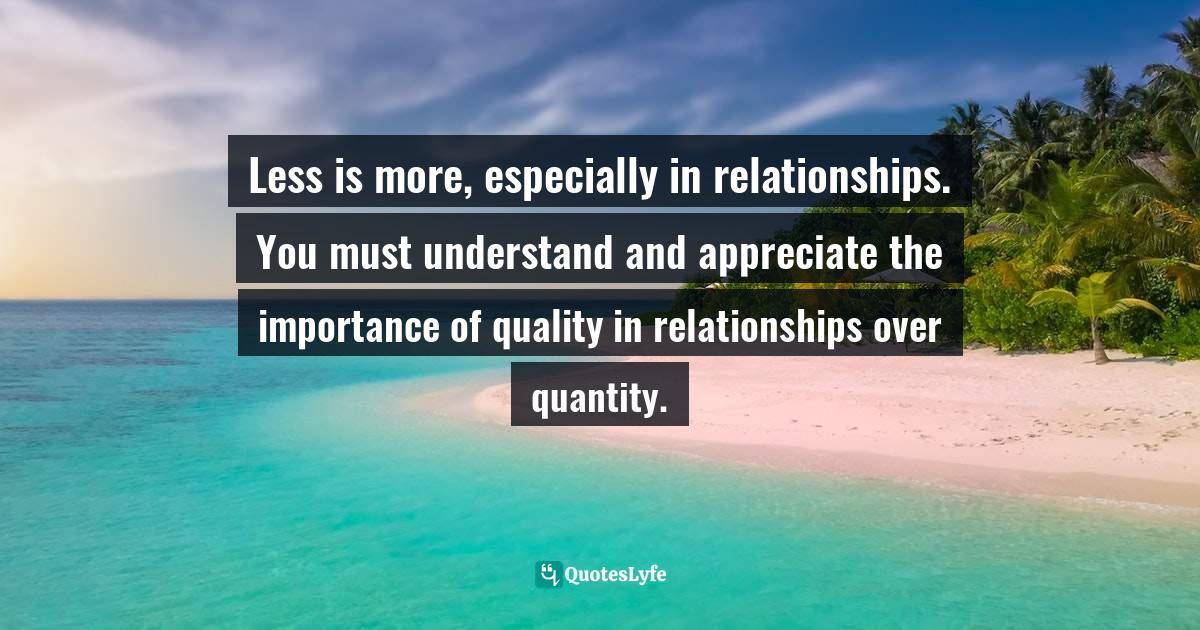 Mensah Oteh, The Best Chance: A Guide to Discovering Your Purpose, Reaching Your Potential, Experiencing Fulfilment and Achieving Success in Any Area of Life Quotes: Less is more, especially in relationships. You must understand and appreciate the importance of quality in relationships over quantity.