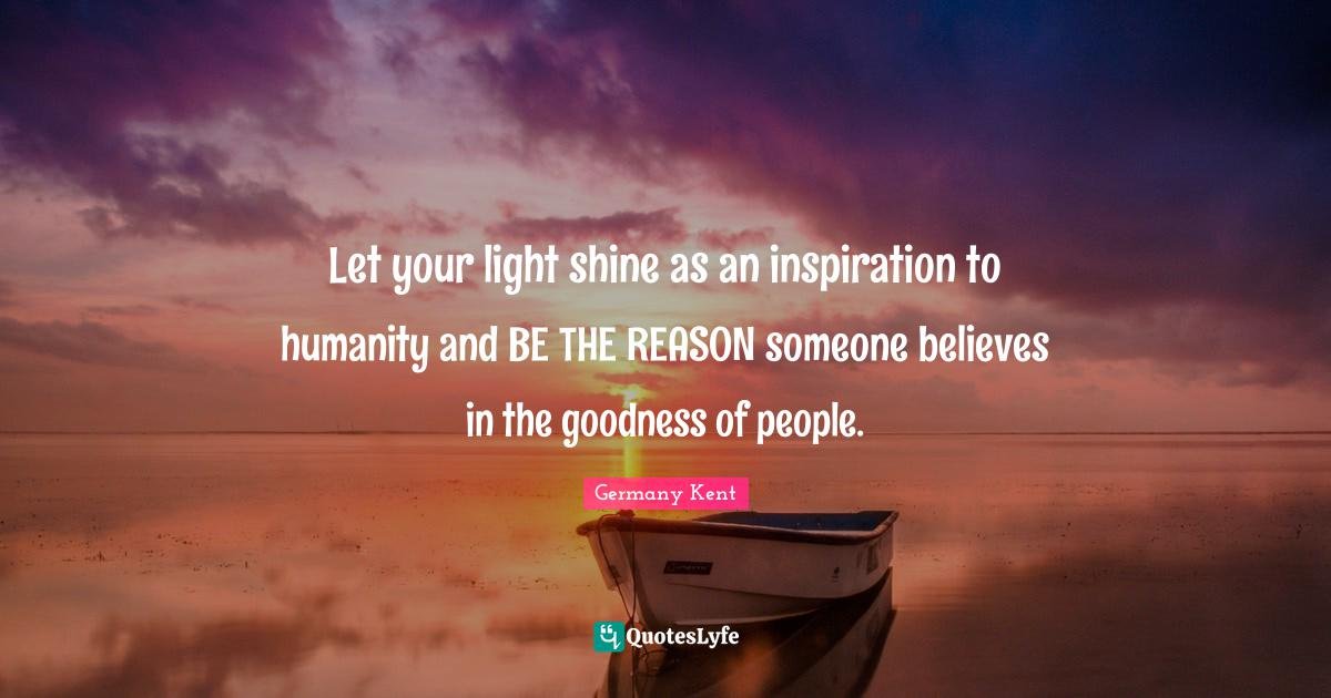 Germany Kent Quotes: Let your light shine as an inspiration to humanity and BE THE REASON someone believes in the goodness of people.