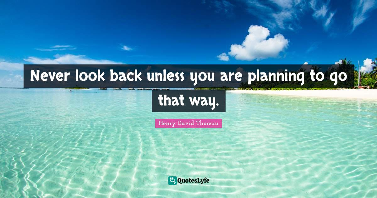 Henry David Thoreau Quotes: Never look back unless you are planning to go that way.