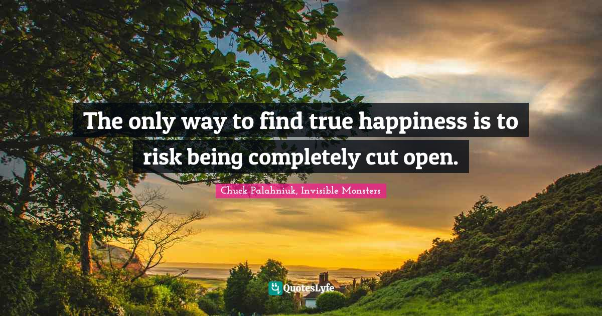 Chuck Palahniuk, Invisible Monsters Quotes: The only way to find true happiness is to risk being completely cut open.
