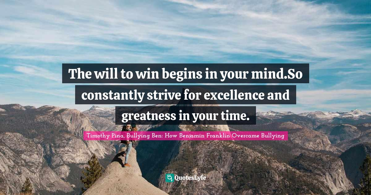 Timothy Pina, Bullying Ben: How Benjamin Franklin Overcame Bullying Quotes: The will to win begins in your mind.So constantly strive for excellence and greatness in your time.