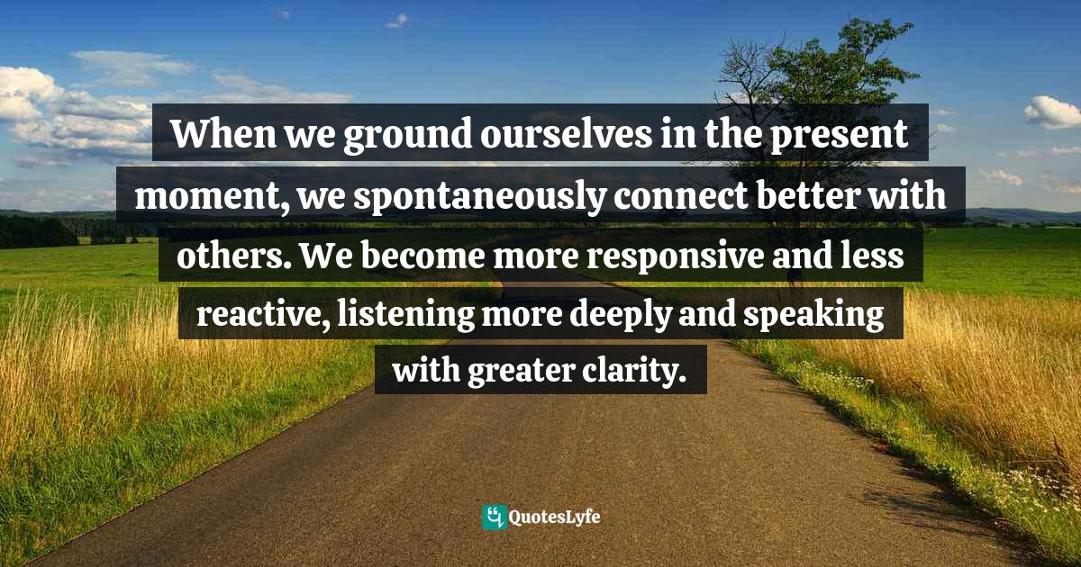 Lama Surya Das, Buddha Standard Time: Awakening to the Infinite Possibilities of Now Quotes: When we ground ourselves in the present moment, we spontaneously connect better with others. We become more responsive and less reactive, listening more deeply and speaking with greater clarity.