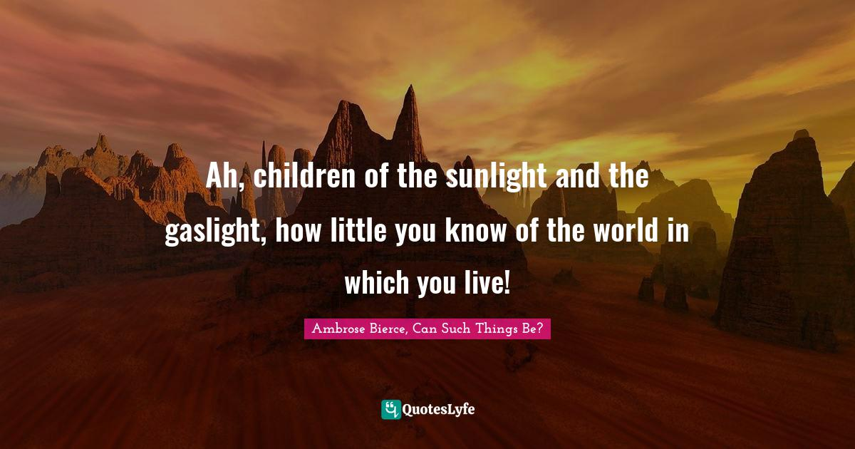 Ambrose Bierce, Can Such Things Be? Quotes: Ah, children of the sunlight and the gaslight, how little you know of the world in which you live!