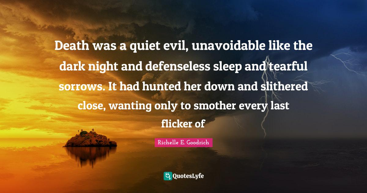 Richelle E. Goodrich Quotes: Death was a quiet evil, unavoidable like the dark night and defenseless sleep and tearful sorrows. It had hunted her down and slithered close, wanting only to smother every last flicker of