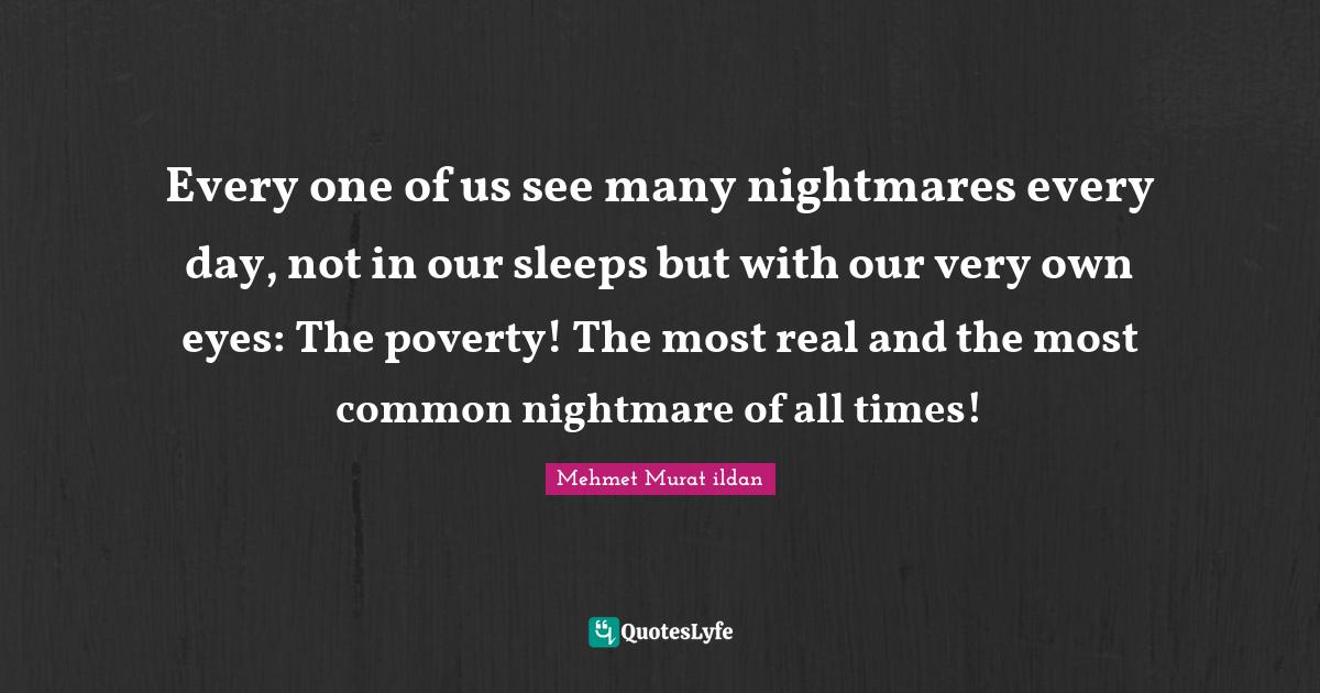 Mehmet Murat ildan Quotes: Every one of us see many nightmares every day, not in our sleeps but with our very own eyes: The poverty! The most real and the most common nightmare of all times!
