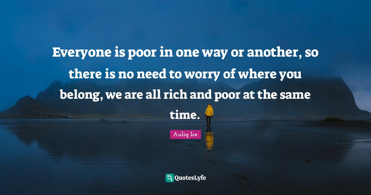 Auliq Ice Quotes: Everyone is poor in one way or another, so there is no need to worry of where you belong, we are all rich and poor at the same time.