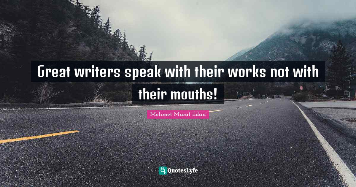 Mehmet Murat ildan Quotes: Great writers speak with their works not with their mouths!