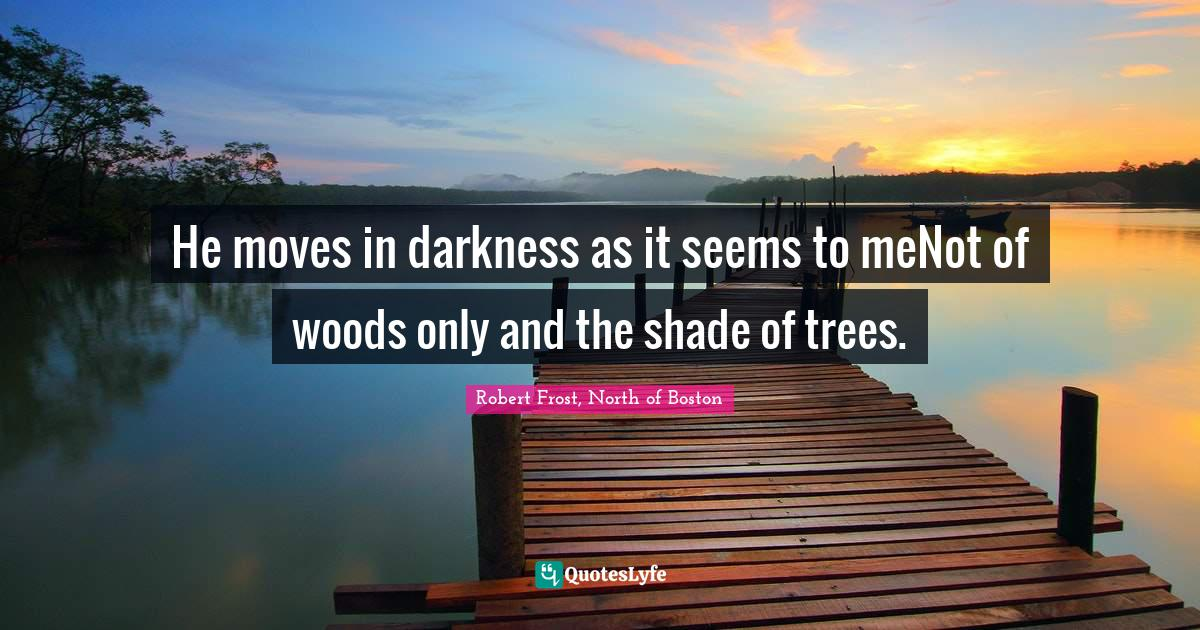Robert Frost, North of Boston Quotes: He moves in darkness as it seems to meNot of woods only and the shade of trees.