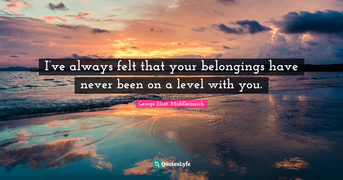 George Eliot, Middlemarch Quotes: I've always felt that your belongings have never been on a level with you.
