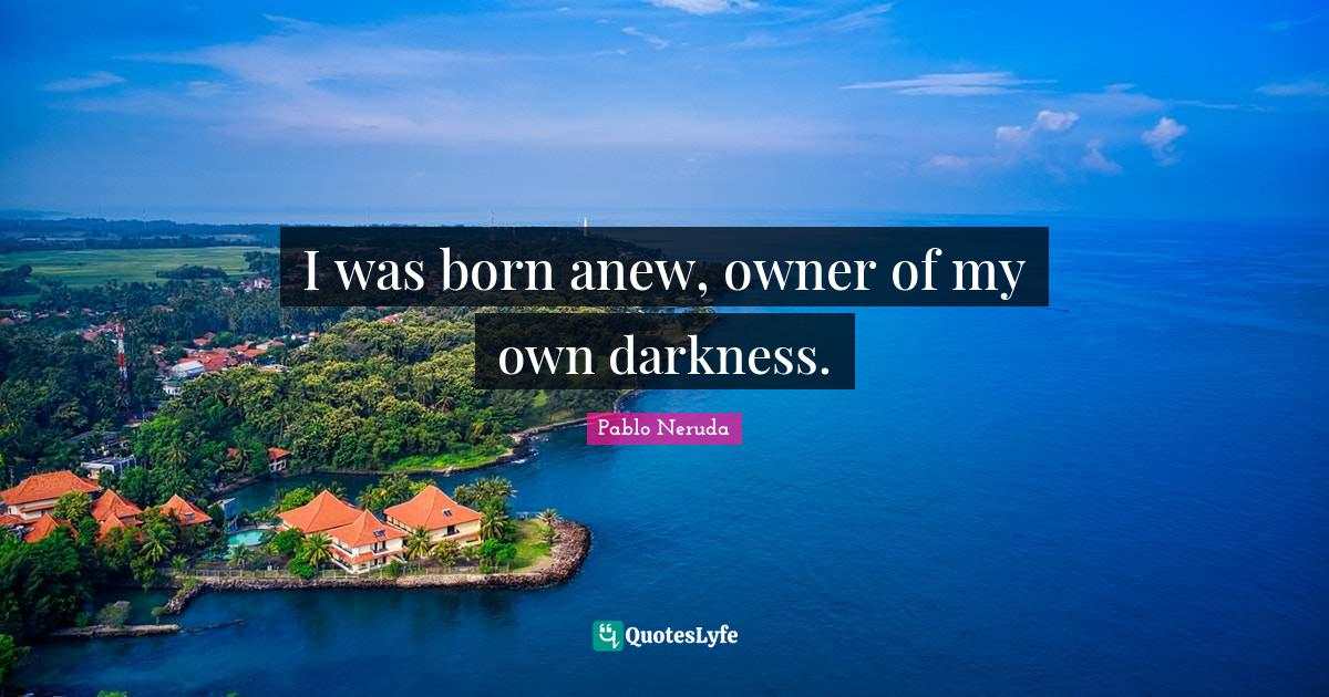 Pablo Neruda Quotes: I was born anew, owner of my own darkness.