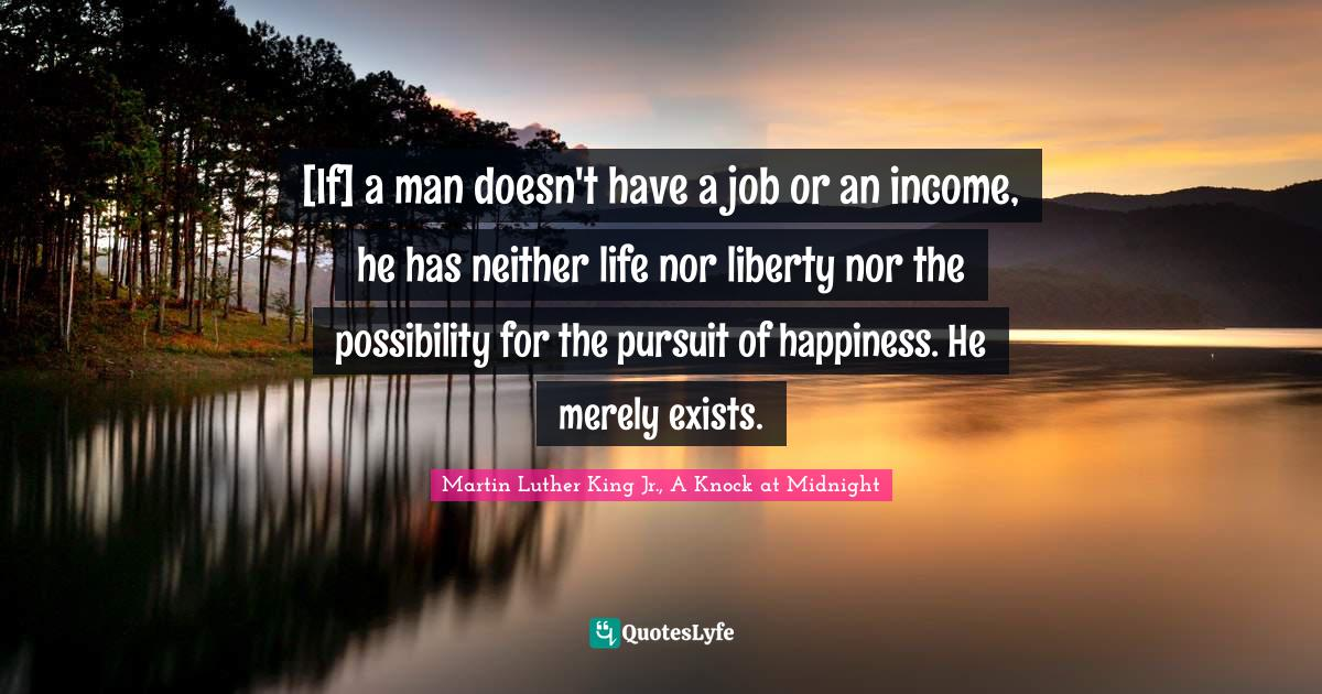 Martin Luther King Jr., A Knock at Midnight Quotes: [If] a man doesn't have a job or an income, he has neither life nor liberty nor the possibility for the pursuit of happiness. He merely exists.