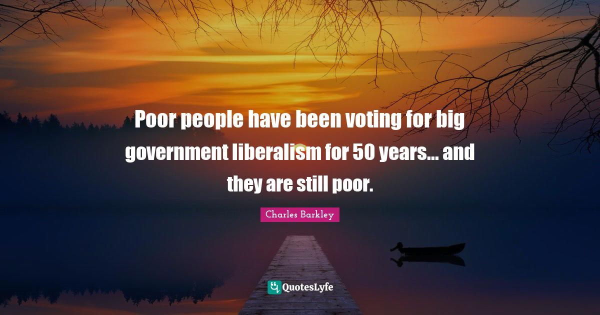 Charles Barkley Quotes: Poor people have been voting for big government liberalism for 50 years... and they are still poor.