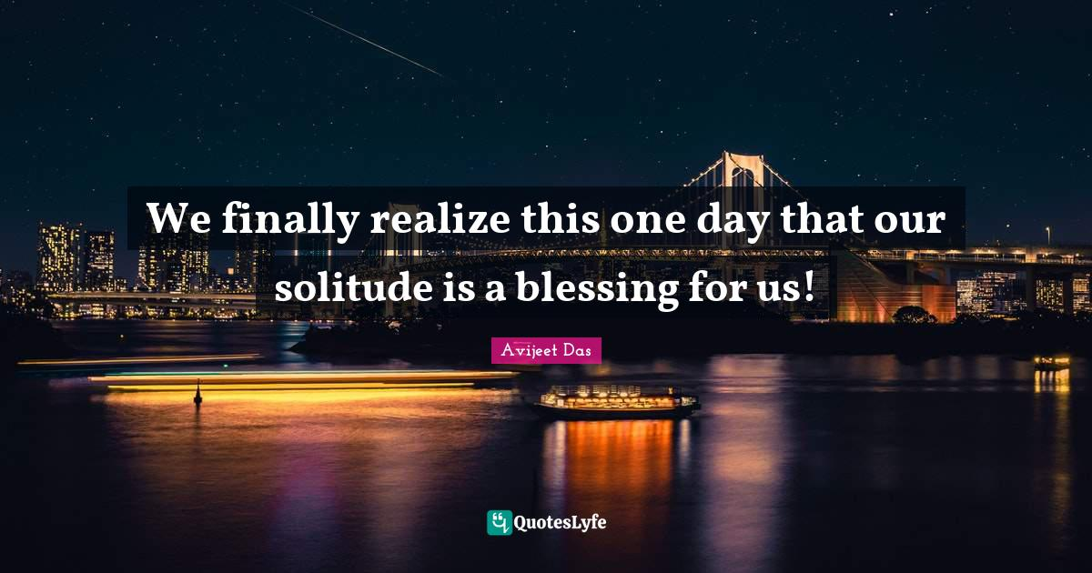 Avijeet Das Quotes: We finally realize this one day that our solitude is a blessing for us!