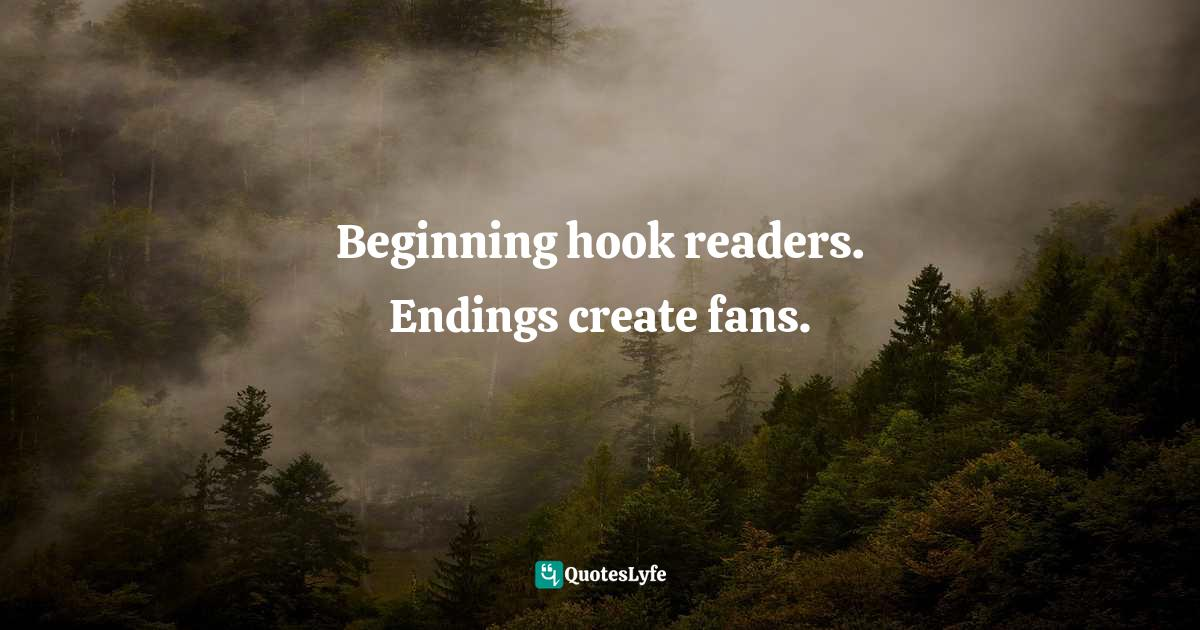 Martha Alderson, The Plot Whisperer: Secrets of Story Structure Any Writer Can Master Quotes: Beginning hook readers. Endings create fans.