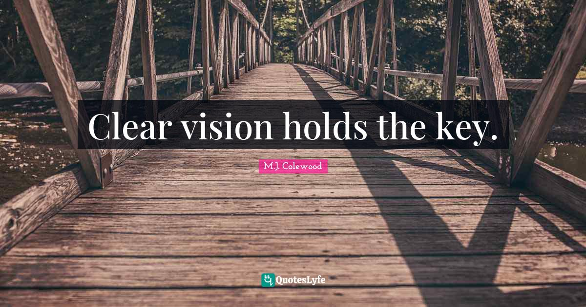 M.J. Colewood Quotes: Clear vision holds the key.