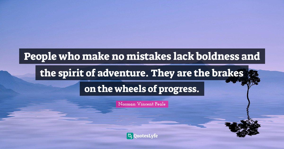 Norman Vincent Peale Quotes: People who make no mistakes lack boldness and the spirit of adventure. They are the brakes on the wheels of progress.
