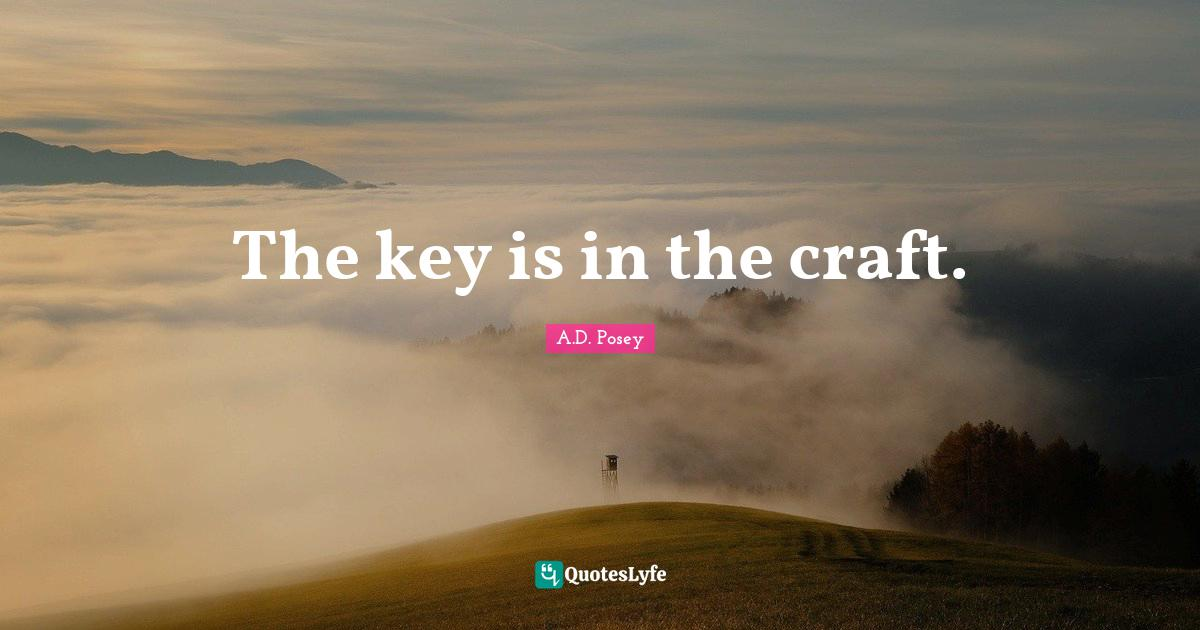 A.D. Posey Quotes: The key is in the craft.