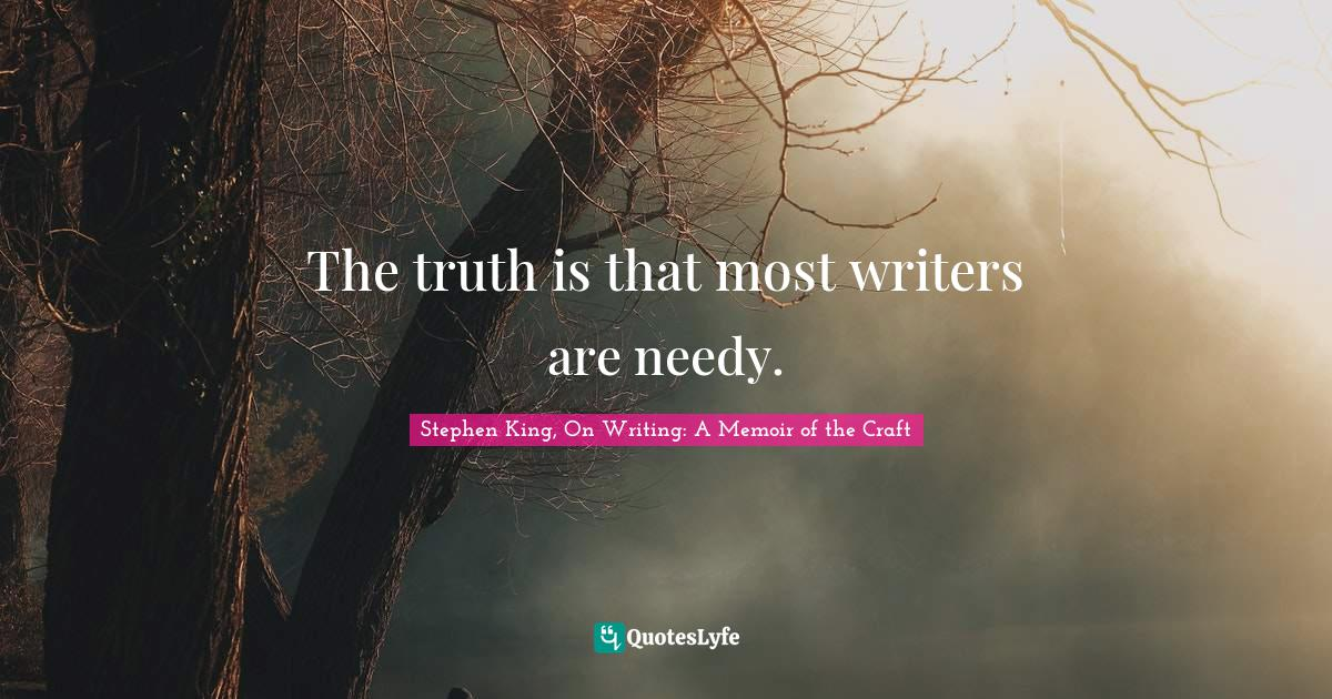 Stephen King, On Writing: A Memoir of the Craft Quotes: The truth is that most writers are needy.