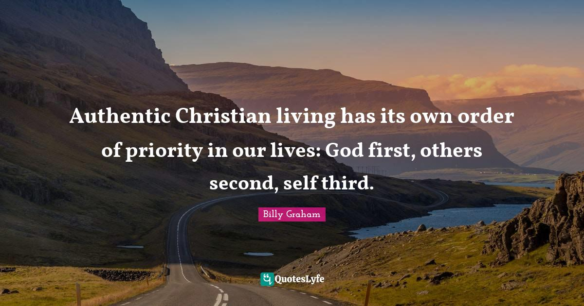 Billy Graham Quotes: Authentic Christian living has its own order of priority in our lives: God first, others second, self third.