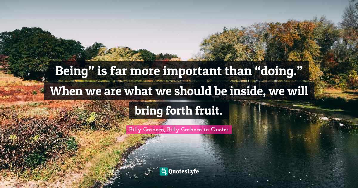 """Billy Graham, Billy Graham in Quotes Quotes: Being"""" is far more important than """"doing."""" When we are what we should be inside, we will bring forth fruit."""