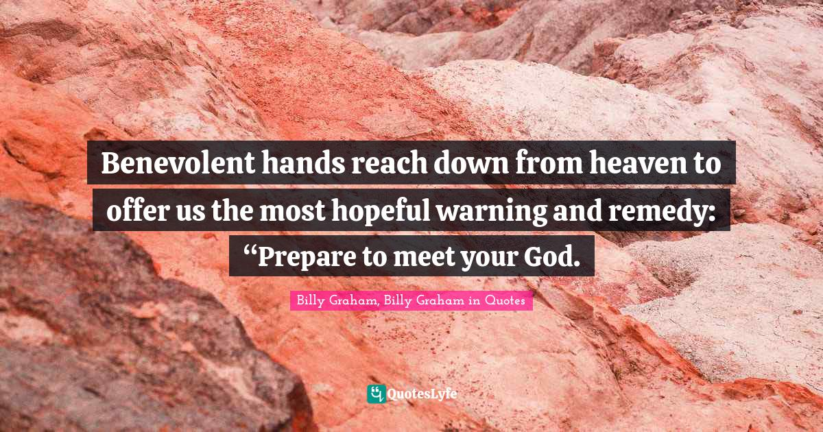 """Billy Graham, Billy Graham in Quotes Quotes: Benevolent hands reach down from heaven to offer us the most hopeful warning and remedy: """"Prepare to meet your God."""