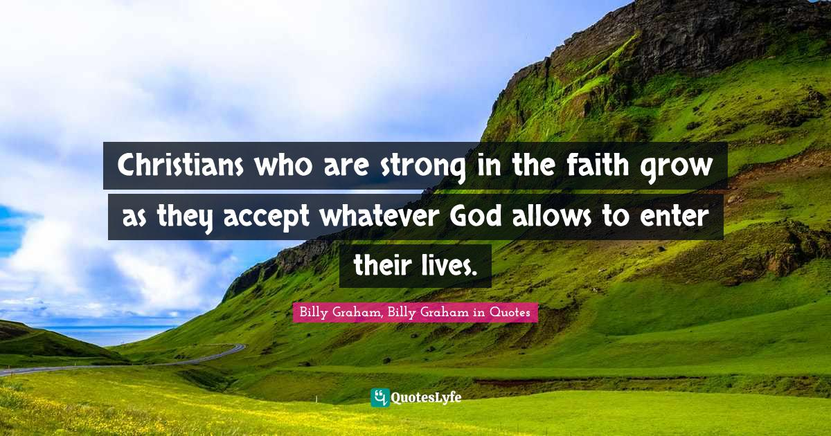Billy Graham, Billy Graham in Quotes Quotes: Christians who are strong in the faith grow as they accept whatever God allows to enter their lives.