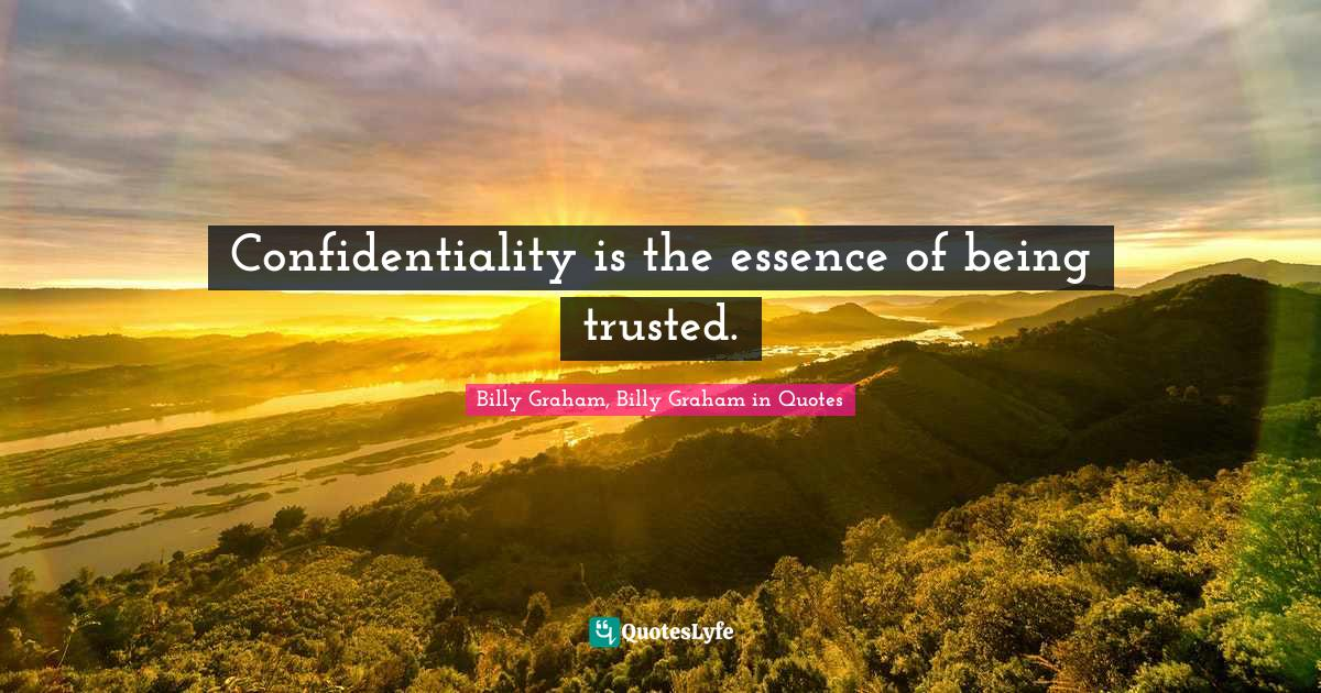Billy Graham, Billy Graham in Quotes Quotes: Confidentiality is the essence of being trusted.