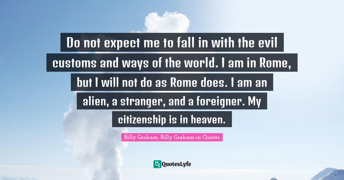 Billy Graham, Billy Graham in Quotes Quotes: Do not expect me to fall in with the evil customs and ways of the world. I am in Rome, but I will not do as Rome does. I am an alien, a stranger, and a foreigner. My citizenship is in heaven.