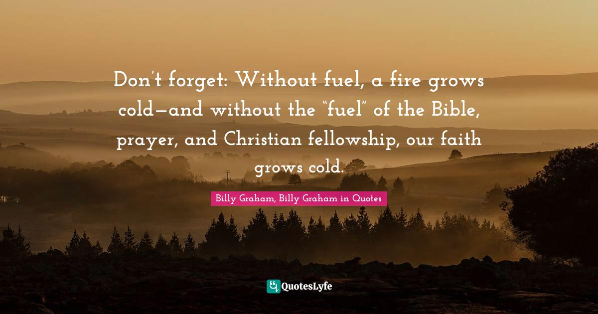 """Billy Graham, Billy Graham in Quotes Quotes: Don't forget: Without fuel, a fire grows cold—and without the """"fuel"""" of the Bible, prayer, and Christian fellowship, our faith grows cold."""