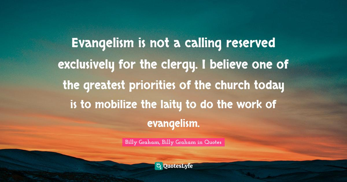 Billy Graham, Billy Graham in Quotes Quotes: Evangelism is not a calling reserved exclusively for the clergy. I believe one of the greatest priorities of the church today is to mobilize the laity to do the work of evangelism.