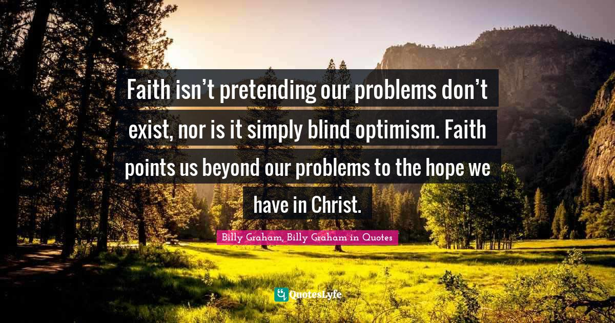 Billy Graham, Billy Graham in Quotes Quotes: Faith isn't pretending our problems don't exist, nor is it simply blind optimism. Faith points us beyond our problems to the hope we have in Christ.