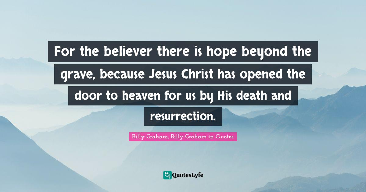 Billy Graham, Billy Graham in Quotes Quotes: For the believer there is hope beyond the grave, because Jesus Christ has opened the door to heaven for us by His death and resurrection.
