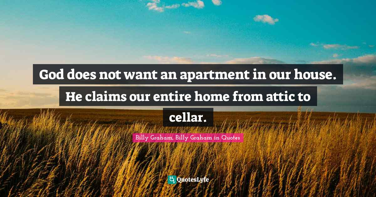 Billy Graham, Billy Graham in Quotes Quotes: God does not want an apartment in our house. He claims our entire home from attic to cellar.