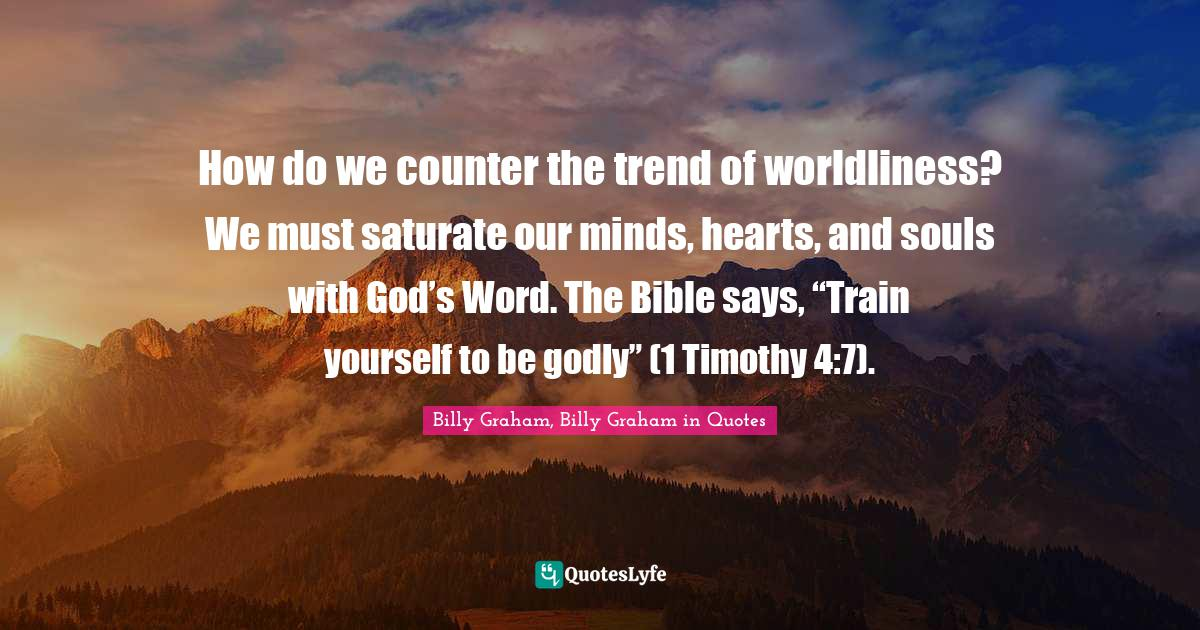 """Billy Graham, Billy Graham in Quotes Quotes: How do we counter the trend of worldliness? We must saturate our minds, hearts, and souls with God's Word. The Bible says, """"Train yourself to be godly"""" (1 Timothy 4:7)."""