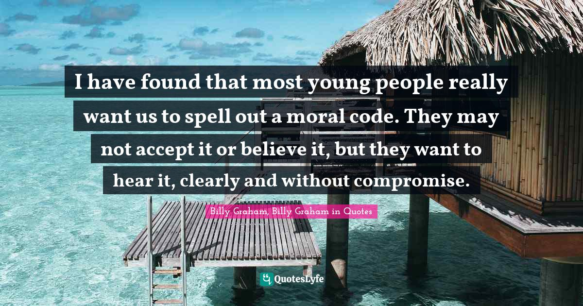 Billy Graham, Billy Graham in Quotes Quotes: I have found that most young people really want us to spell out a moral code. They may not accept it or believe it, but they want to hear it, clearly and without compromise.
