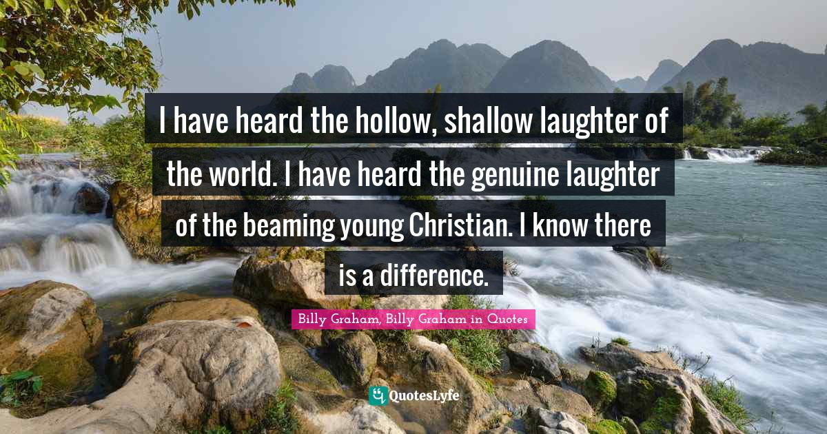 Billy Graham, Billy Graham in Quotes Quotes: I have heard the hollow, shallow laughter of the world. I have heard the genuine laughter of the beaming young Christian. I know there is a difference.