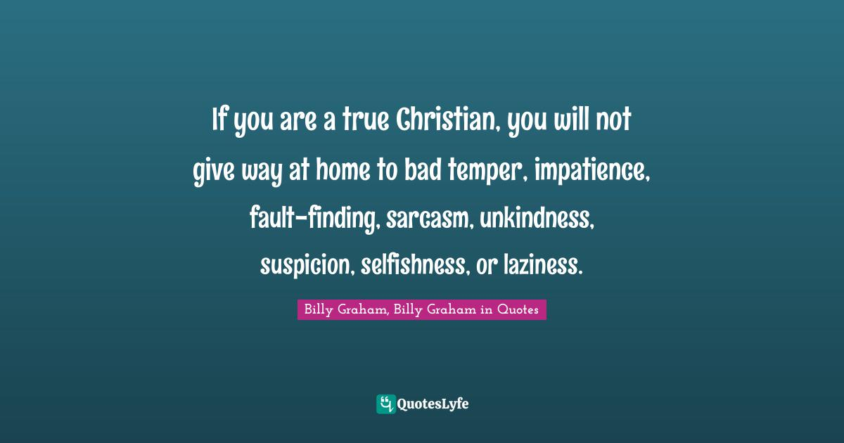 Billy Graham, Billy Graham in Quotes Quotes: If you are a true Christian, you will not give way at home to bad temper, impatience, fault-finding, sarcasm, unkindness, suspicion, selfishness, or laziness.