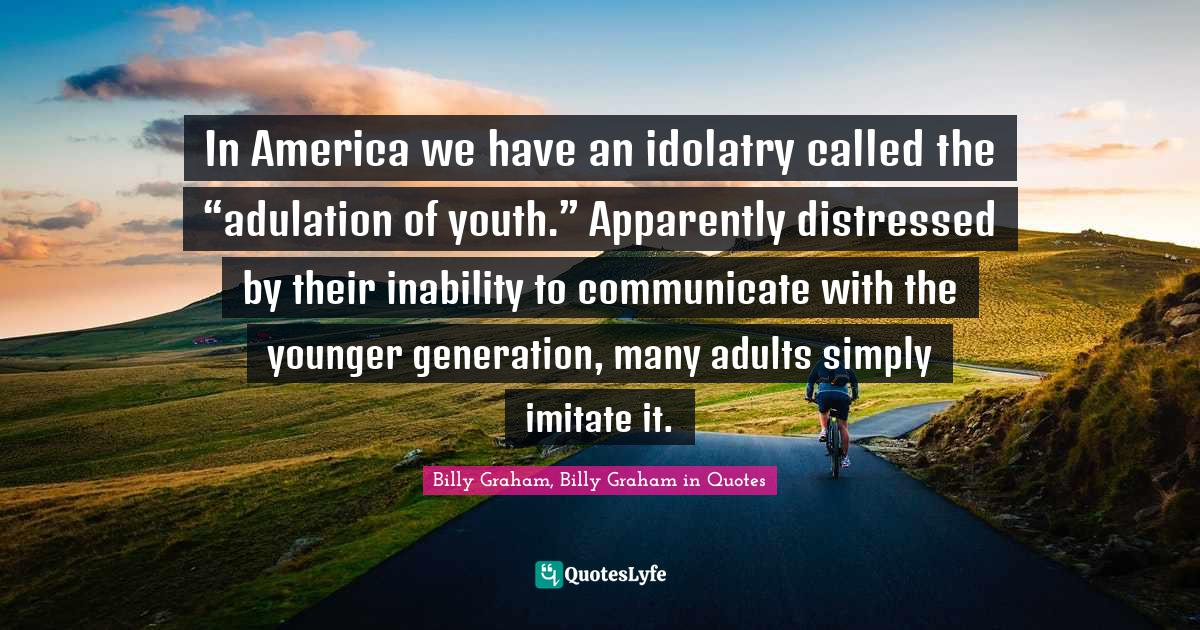 """Billy Graham, Billy Graham in Quotes Quotes: In America we have an idolatry called the """"adulation of youth."""" Apparently distressed by their inability to communicate with the younger generation, many adults simply imitate it."""