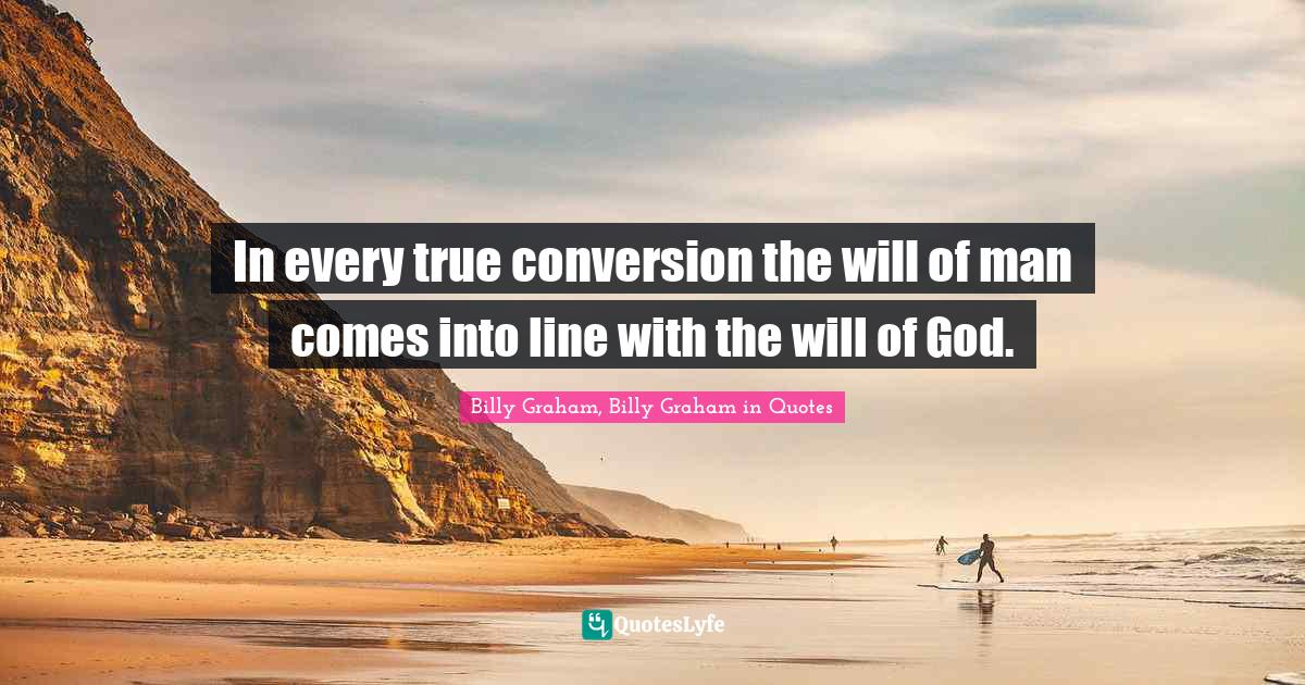Billy Graham, Billy Graham in Quotes Quotes: In every true conversion the will of man comes into line with the will of God.