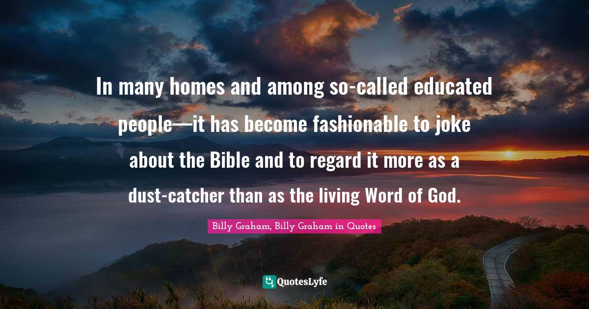 Billy Graham, Billy Graham in Quotes Quotes: In many homes and among so-called educated people—it has become fashionable to joke about the Bible and to regard it more as a dust-catcher than as the living Word of God.